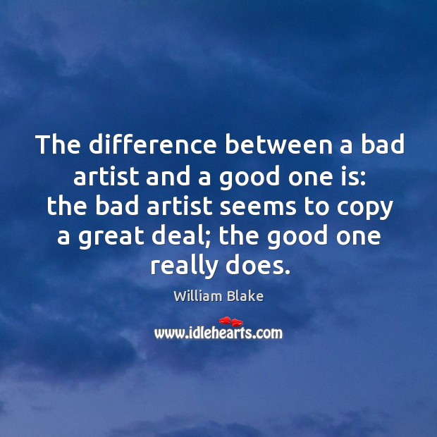 The difference between a bad artist and a good one is: the bad artist seems to copy a great deal; Image