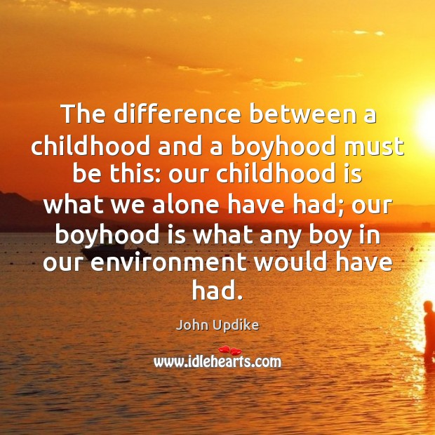 Image, The difference between a childhood and a boyhood must be this: our