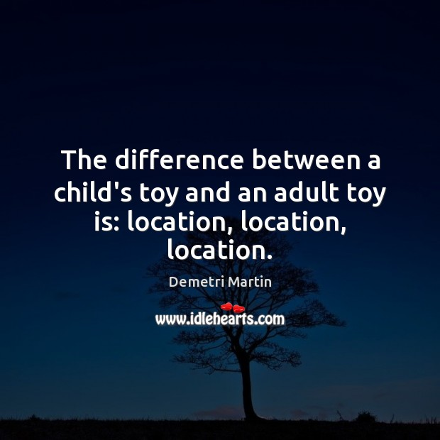 The difference between a child's toy and an adult toy is: location, location, location. Demetri Martin Picture Quote