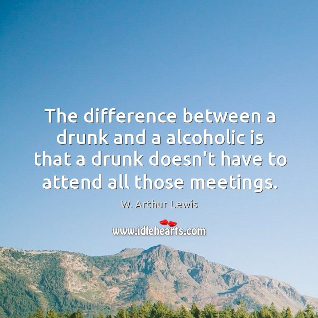 The difference between a drunk and a alcoholic is that a drunk Image