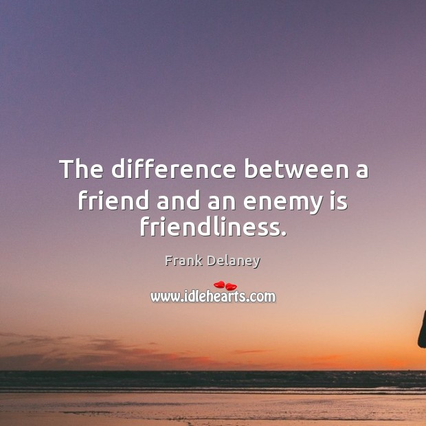 The difference between a friend and an enemy is friendliness. Image