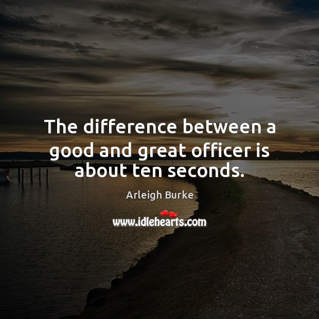Image, The difference between a good and great officer is about ten seconds.