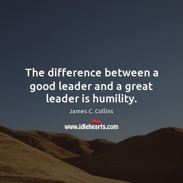 The difference between a good leader and a great leader is humility. Humility Quotes Image