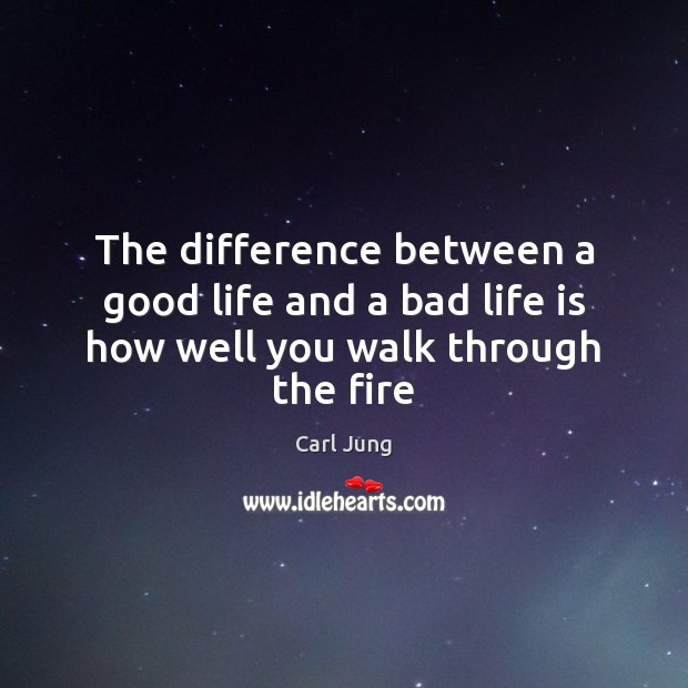 Image, The difference between a good life and a bad life is how well you walk through the fire