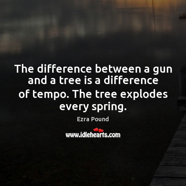 The difference between a gun and a tree is a difference of Ezra Pound Picture Quote