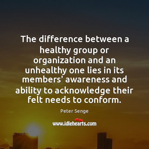 The difference between a healthy group or organization and an unhealthy one Peter Senge Picture Quote