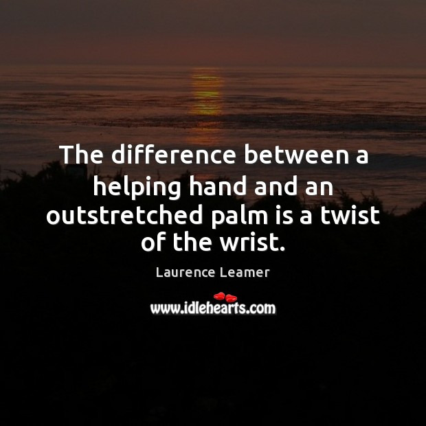 The difference between a helping hand and an outstretched palm is a twist of the wrist. Image