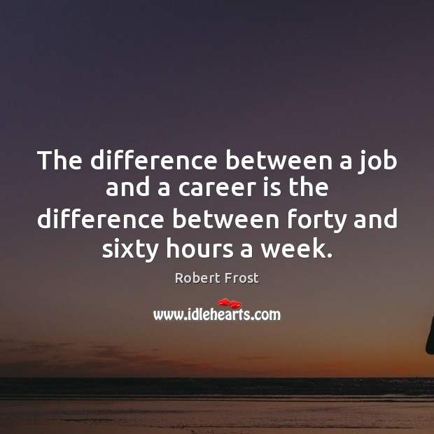 The difference between a job and a career is the difference between Robert Frost Picture Quote