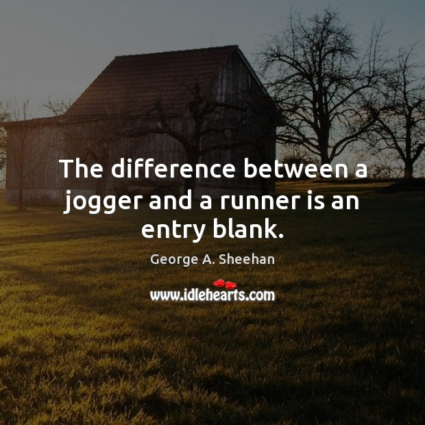 The difference between a jogger and a runner is an entry blank. George A. Sheehan Picture Quote