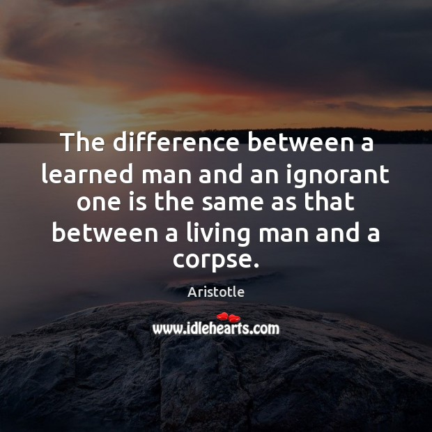 The difference between a learned man and an ignorant one is the Aristotle Picture Quote