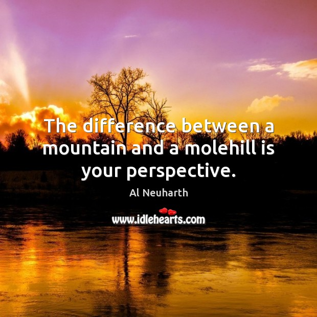 Image, The difference between a mountain and a molehill is your perspective.