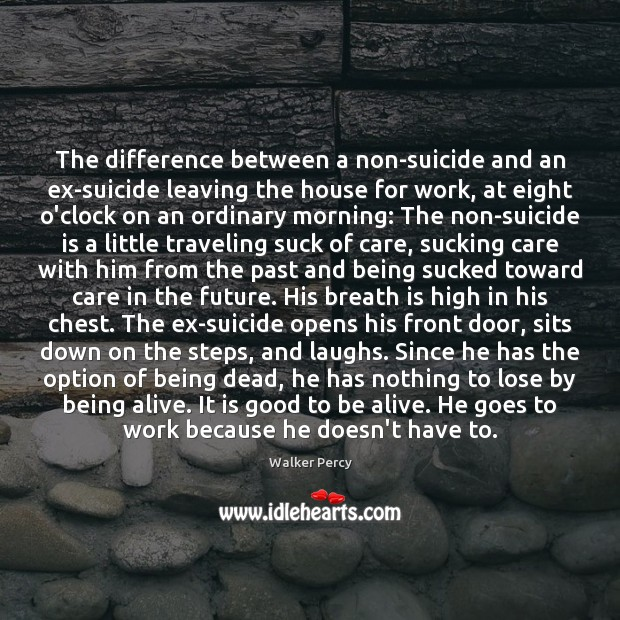 The difference between a non-suicide and an ex-suicide leaving the house for Walker Percy Picture Quote