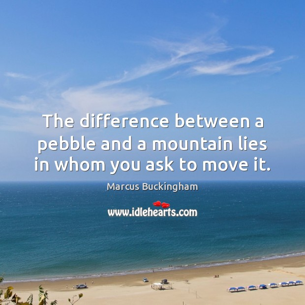 The difference between a pebble and a mountain lies in whom you ask to move it. Image