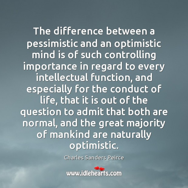The difference between a pessimistic and an optimistic mind is of such Charles Sanders Peirce Picture Quote