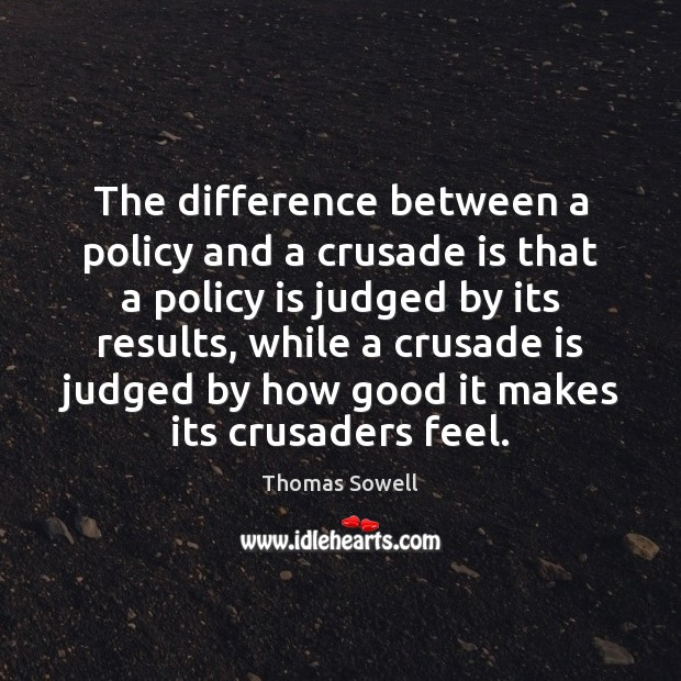 The difference between a policy and a crusade is that a policy Thomas Sowell Picture Quote