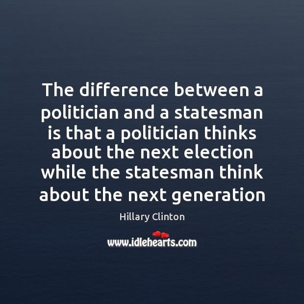 The difference between a politician and a statesman is that a politician Image