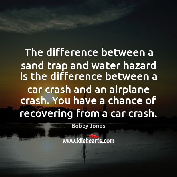 The difference between a sand trap and water hazard is the difference Image