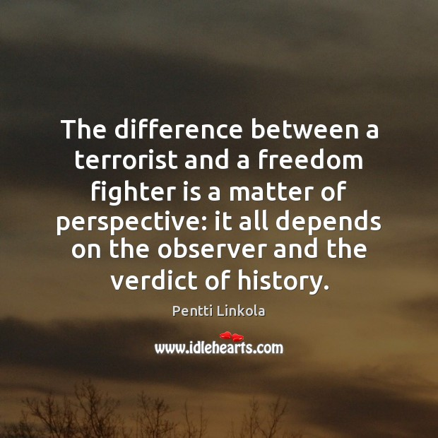 The difference between a terrorist and a freedom fighter is a matter Image