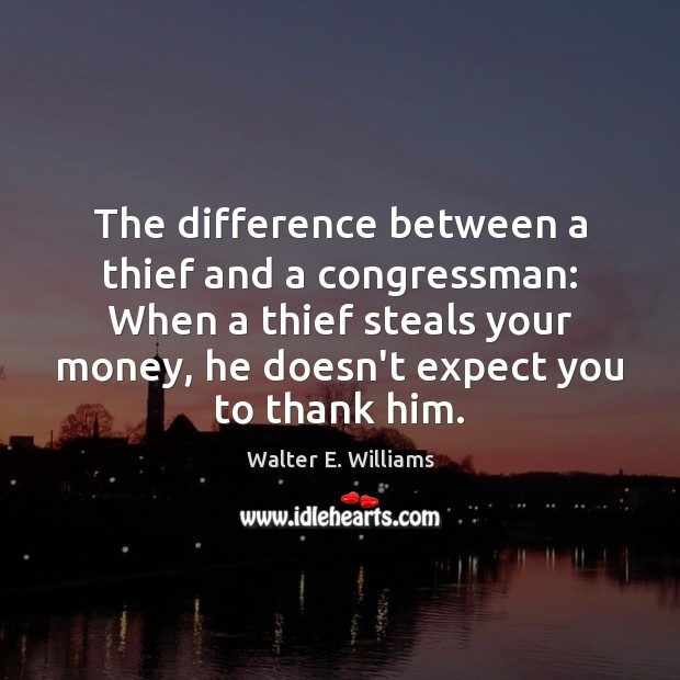 The difference between a thief and a congressman: When a thief steals Image