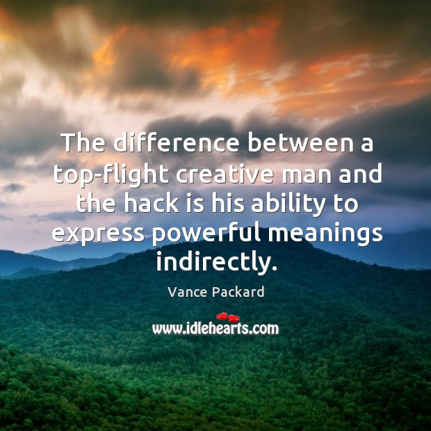The difference between a top-flight creative man and the hack is his ability to express powerful meanings indirectly. Image