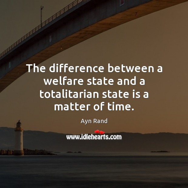 The difference between a welfare state and a totalitarian state is a matter of time. Ayn Rand Picture Quote