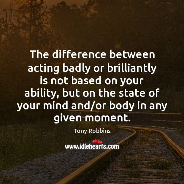 The difference between acting badly or brilliantly is not based on your Tony Robbins Picture Quote