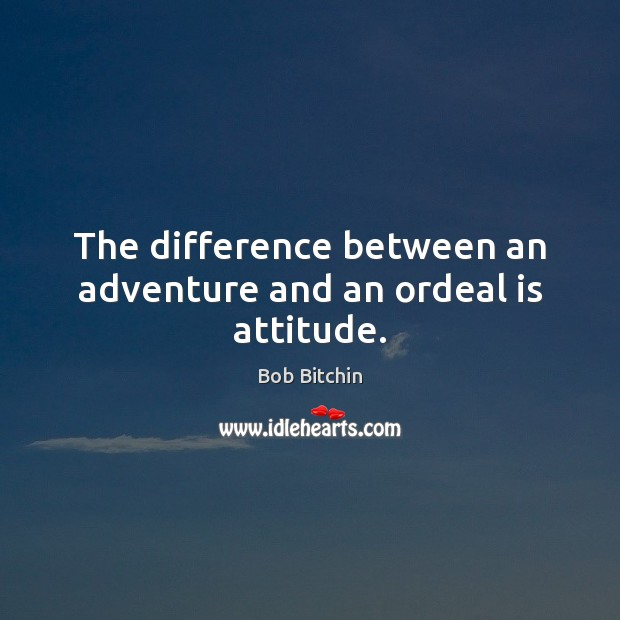 Image, The difference between an adventure and an ordeal is attitude.