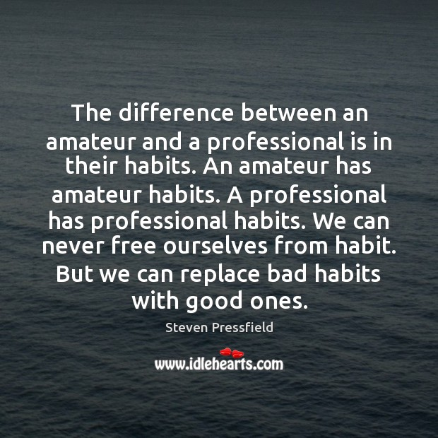 The difference between an amateur and a professional is in their habits. Steven Pressfield Picture Quote