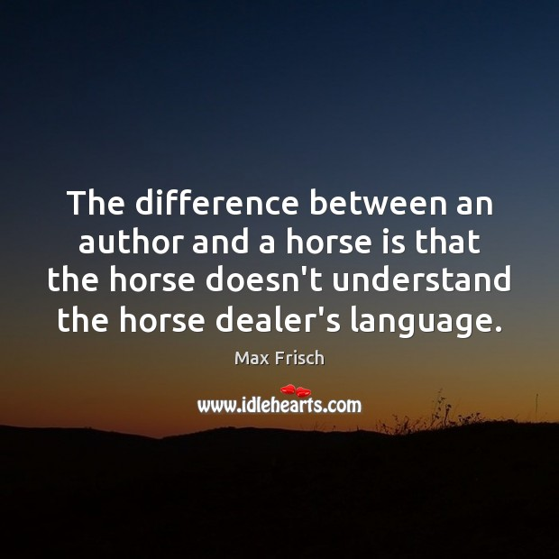 The difference between an author and a horse is that the horse Max Frisch Picture Quote