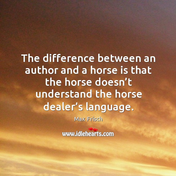 The difference between an author and a horse is that the horse doesn't understand the horse dealer's language. Max Frisch Picture Quote