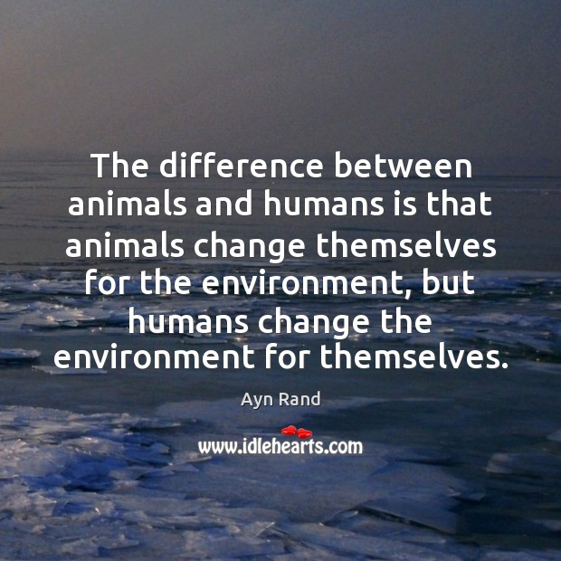 The difference between animals and humans is that animals change themselves for Ayn Rand Picture Quote