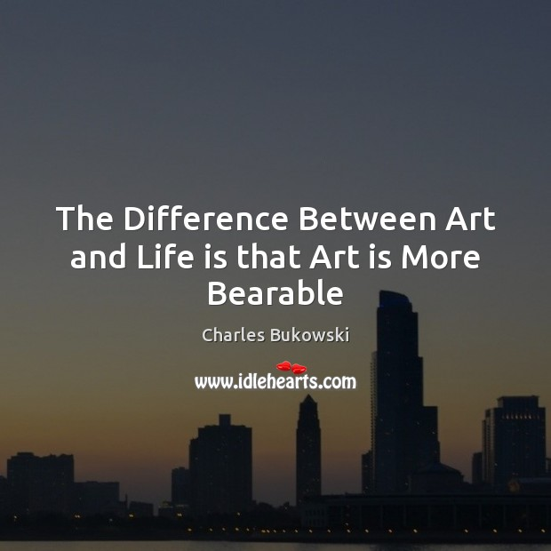 Image, The Difference Between Art and Life is that Art is More Bearable