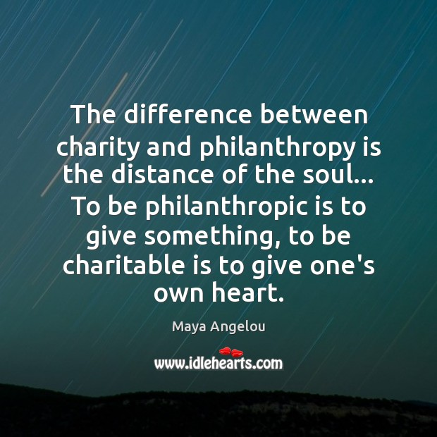 Image, The difference between charity and philanthropy is the distance of the soul…