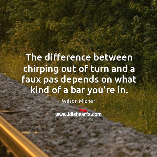 The difference between chirping out of turn and a faux pas depends on what kind of a bar you're in. Image