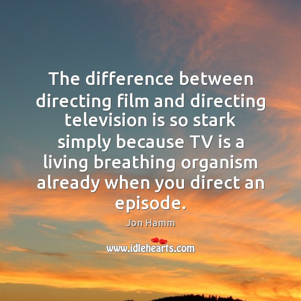 The difference between directing film and directing television is so stark simply Jon Hamm Picture Quote