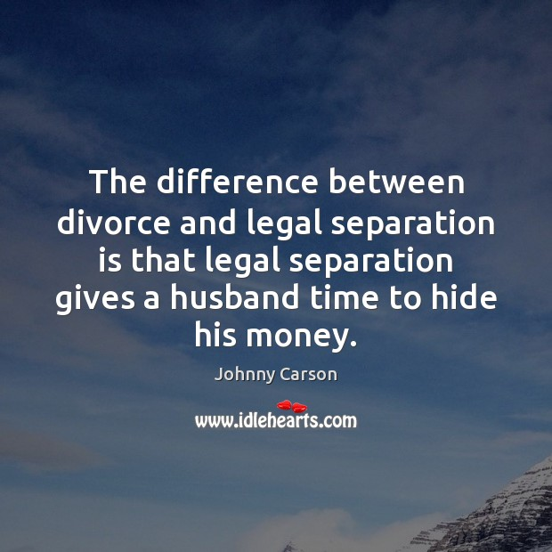 The difference between divorce and legal separation is that legal separation gives Johnny Carson Picture Quote