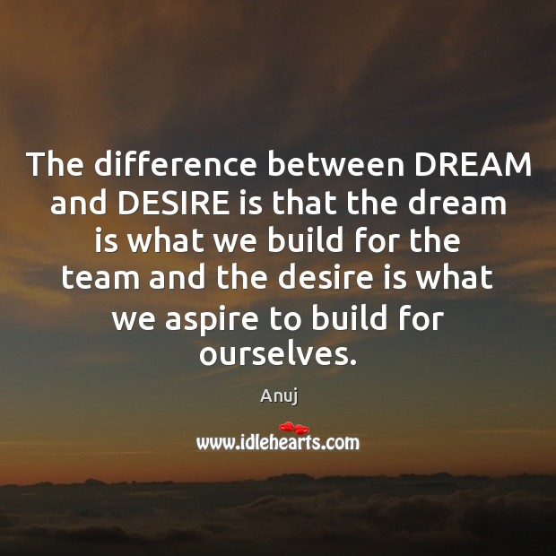 The difference between DREAM and DESIRE is that the dream is what Image