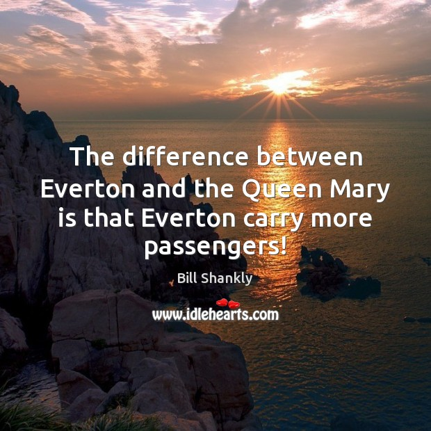 Image, The difference between Everton and the Queen Mary is that Everton carry more passengers!