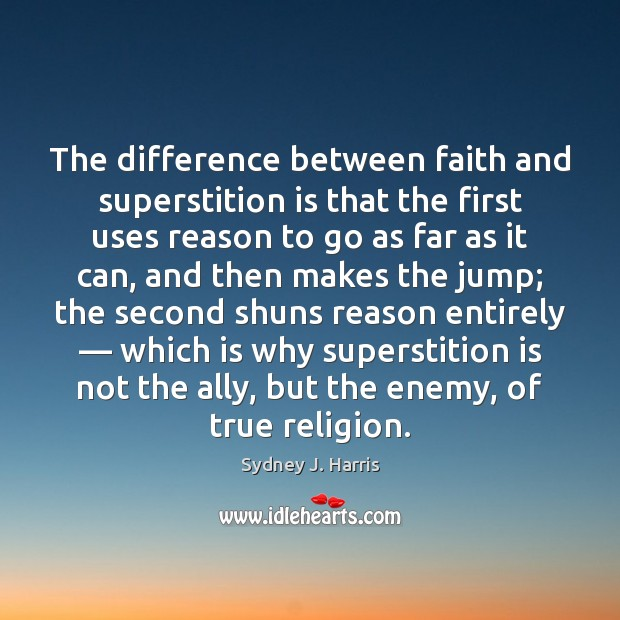 The difference between faith and superstition is that the first uses reason Sydney J. Harris Picture Quote