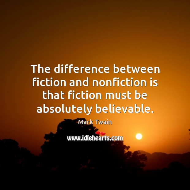 Image, The difference between fiction and nonfiction is that fiction must be absolutely