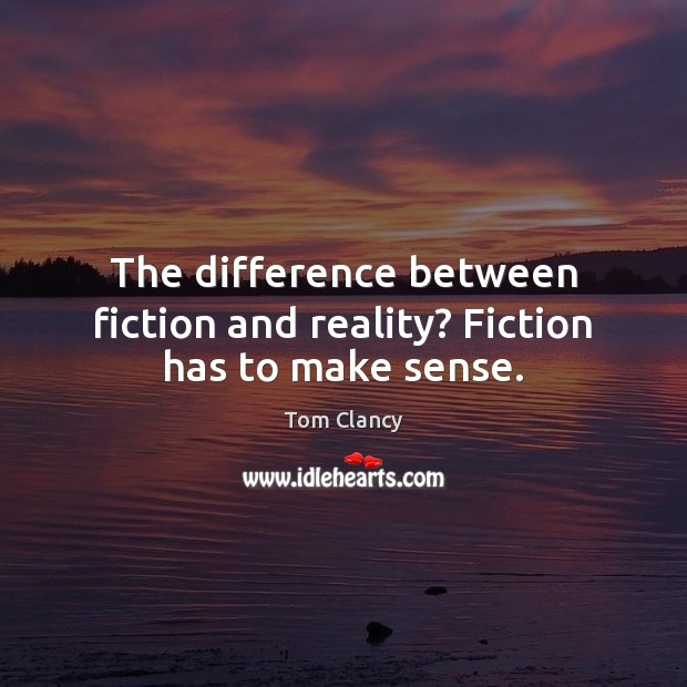 The difference between fiction and reality? Fiction has to make sense. Tom Clancy Picture Quote