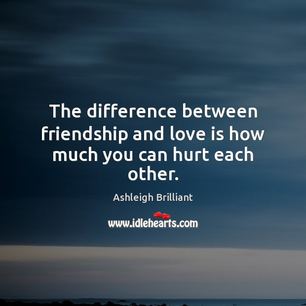 The difference between friendship and love is how much you can hurt each other. Image