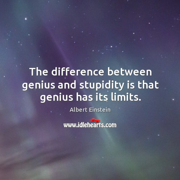 Image, The difference between genius and stupidity is that genius has its limits.