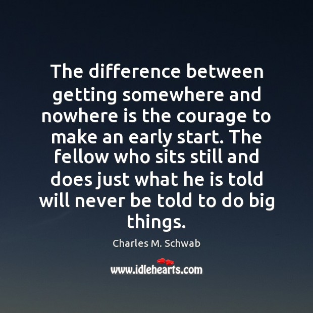 The difference between getting somewhere and nowhere is the courage to make Charles M. Schwab Picture Quote