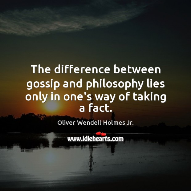The difference between gossip and philosophy lies only in one's way of taking a fact. Oliver Wendell Holmes Jr. Picture Quote