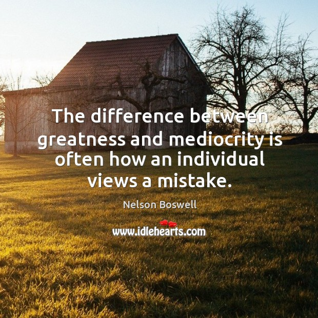 The difference between greatness and mediocrity is often how an individual views a mistake. Image