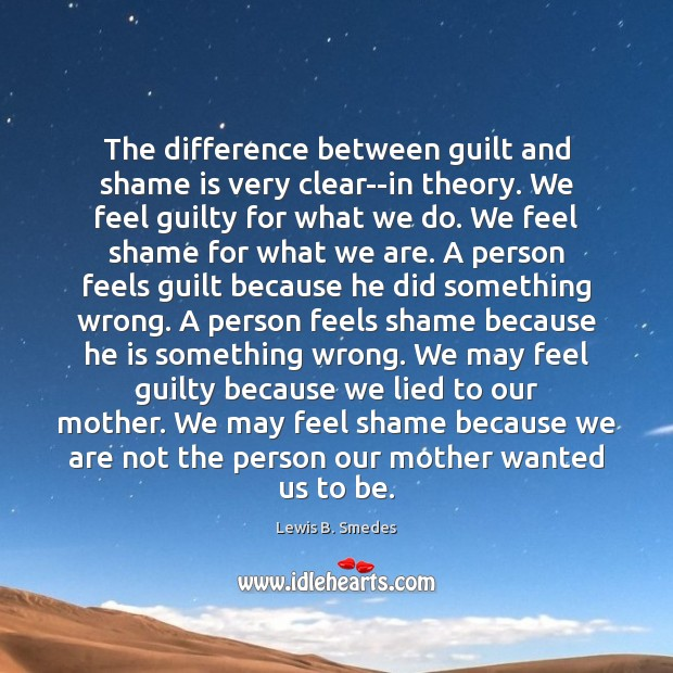 The difference between guilt and shame is very clear–in theory. We feel Lewis B. Smedes Picture Quote