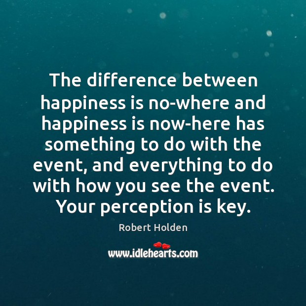 The difference between happiness is no-where and happiness is now-here has something Perception Quotes Image