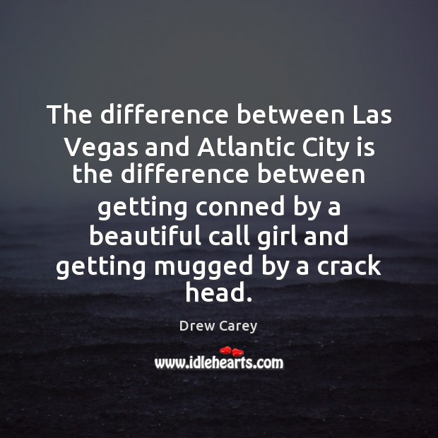 The difference between Las Vegas and Atlantic City is the difference between Drew Carey Picture Quote