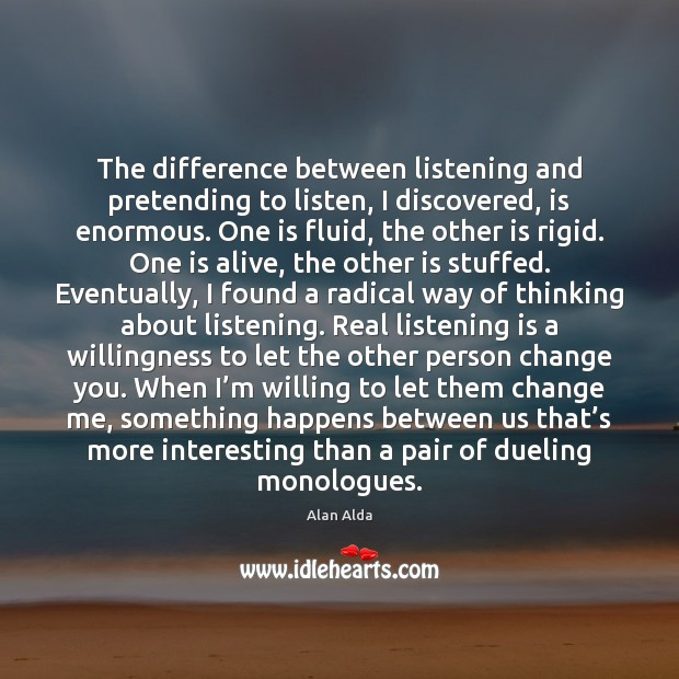 The difference between listening and pretending to listen, I discovered, is enormous. Alan Alda Picture Quote